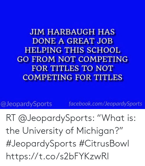 """Jim Harbaugh: JIM HARBAUGH HAS  DONE A GREAT JOB  HELPING THIS SCHOOL  GO FROM NOT COMPETING  FOR TITLES TO NOT  COMPETING FOR TITLES  @JeopardySports  facebook.com/JeopardySports RT @JeopardySports: """"What is: the University of Michigan?"""" #JeopardySports #CitrusBowl https://t.co/s2bFYKzwRl"""