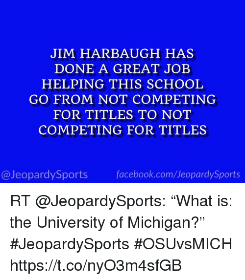 """Jim Harbaugh: JIM HARBAUGH HAS  DONE A GREAT JOEB  HELPING THIS SCHOOL  GO FROM NOT COMPETING  FOR TITLES TO NOT  COMPETING FOR TITLES  @JeopardySports facebook.com/JeopardySports RT @JeopardySports: """"What is: the University of Michigan?"""" #JeopardySports #OSUvsMICH https://t.co/nyO3m4sfGB"""