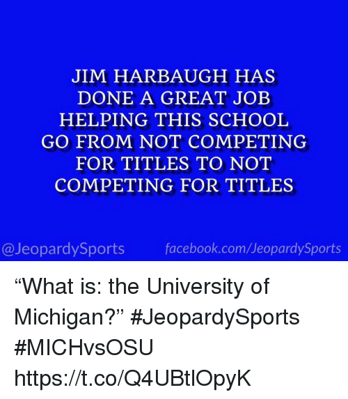 """Jim Harbaugh: JIM HARBAUGH HAS  DONE A GREAT JOEB  HELPING THIS SCHOOL  GO FROM NOT COMPETING  FOR TITLES TO NOT  COMPETING FOR TITLES  @JeopardySports facebook.com/JeopardySports """"What is: the University of Michigan?"""" #JeopardySports #MICHvsOSU https://t.co/Q4UBtlOpyK"""