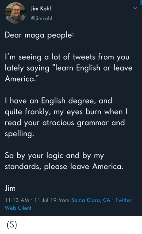 """frankly: Jim Kohl  @jimkohl  Dear maga people:  I'm seeing a lot of tweets from you  lately saying """"learn English or leave  America.""""  I have an English degree, and  quite frankly, my eyes burn when I  read your atrocious grammar and  spelling.  So by your logic and by my  standards, please leave America.  Jim  11:13 AM 11 Jul 19 from Santa Clara, CA - Twitter  Web Client  > (S)"""