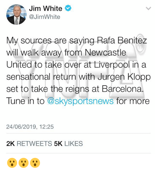 Benitez: Jim White  @JimWhite  My sources are saying Rafa Benitez  will walk away from Newcastle  United to take over at Liverp0ol in a  sensational return with Jurgen Klopp  set to take the reigns at Barcelona.  Tune in to @skysportsnews for mo  24/06/2019, 12:25  2K RETWEETS 5K LIKES 😮😮😮