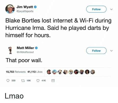walle: Jim Wyatt  @jwyattsports  Follow  Blake Bortles lost internet & Wi-Fi during  Hurricane lrma. Said he played darts by  himself for hours.  Matt Miller +  @nfldraftscout  Follow  That poor wall.  15,753 Retweets 41,113 Likes Lmao