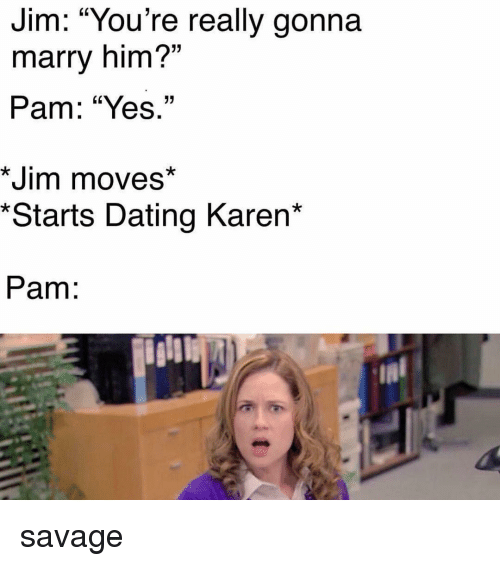 """Dating, Memes, and Savage: Jim: """"YOu're really gonna  marry him?""""  Pam: """"Yes.""""  15  *Jim moves*  *Starts Dating Karen*  Pam: savage"""