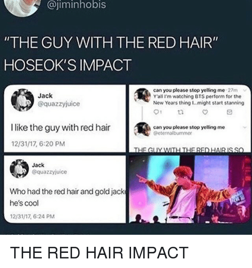 """Stanning: @jiminhobis  """"THE GUY WITH THE RED HAIR""""  HOSEOK'S IMPACT  Jack  @quazzyjuice  can you please stop yelling me 27m  Y'ali I'm watching BTS perform for the  New Years thing 1...might start stanning  01  İlike the guy with red hair  @  can you please stop yelling me  Geternalbummer  12/31/17, 6:20 PM  Jack  @quazzyjuice  Who had the red hair and goldjack  he's cool  12/31/17, 6:24 PM THE RED HAIR IMPACT"""