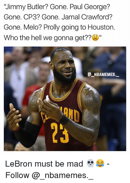 "Jimmy Butler, Memes, and Paul George: ""Jimmy Butler? Gone. Paul George?  Gone. CP3? Gone. Jamal Crawford?  Gone. Melo? Prolly going to Houston.  Who the hell we gonna get??""  e_NBAMEMEs._  OND  23 LeBron must be mad 💀😂 - Follow @_nbamemes._"