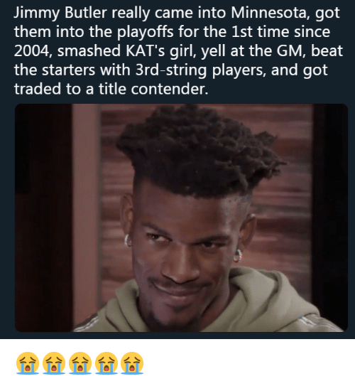 Jimmy Butler, Girl, and Minnesota: Jimmy Butler really came into Minnesota, got  them into the playoffs for the 1st time since  2004, smashed KAT's girl, yell at the GM, beat  the starters with 3rd-string players, and got  traded to a title contender. 😭😭😭😭😭