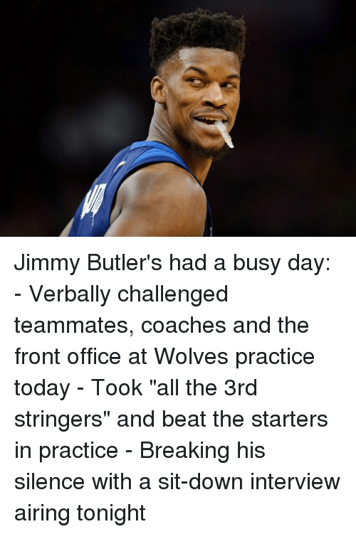 """Office, Today, and Silence: Jimmy Butler's had a busy day:  - Verbally challenged teammates, coaches and the front office at Wolves practice today - Took """"all the 3rd stringers"""" and beat the starters in practice - Breaking his silence with a sit-down interview airing tonight"""