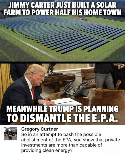 Jimmy Carter: JIMMY CARTER JUST BUILT A SOLAR  FARM TO POWER HALFHIS HOME TOWN  MEANWHILE TRUMPTS PLANNING  TO DISMANTLE THE E.P.A.  Gregory Curtner  So in an attempt to bash the possible  abolishment of the EPA, you show that private  investments are more than capable of  providing clean energy?