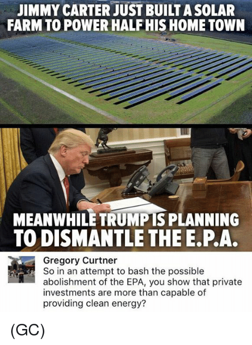 Jimmy Carter: JIMMY CARTER JUST BUILT ASOLAR  FARMTO POWER HALF HIS HOME TOWN  MEANWHILE TRUMPIS PLANNING  TO DISMANTLE THE E.P.A.  Gregory Curtner  So in an attempt to bash the possible  abolishment of the EPA, you show that private  investments are more than capable of  providing clean energy? (GC)