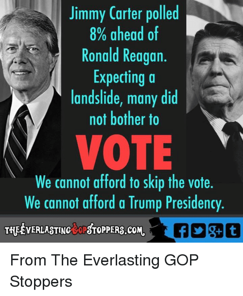 not bothered: Jimmy Carter polled  8% ahead of  Ronald Reagan  Expecting a  landslide, many did  not bother to  VOTE  We cannot afford to skip the vote.  We cannot afford a Trump Presidency  THEEVERLASTINctoPSTOPPERS.coM. From The Everlasting GOP Stoppers