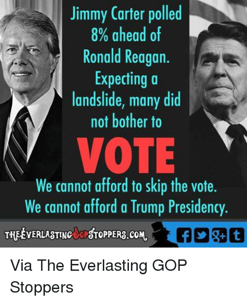 Jimmy Carter, Memes, and Presidents: Jimmy Carter polled  8% ahead of  Ronald Reagan  Expecting a  landslide, many did  not bother to  VOTE  We cannot afford to skip the vote.  We cannot afford a Trump Presidency  THEEVERLASTTNceopgTOPPERS.coM Via The Everlasting GOP Stoppers
