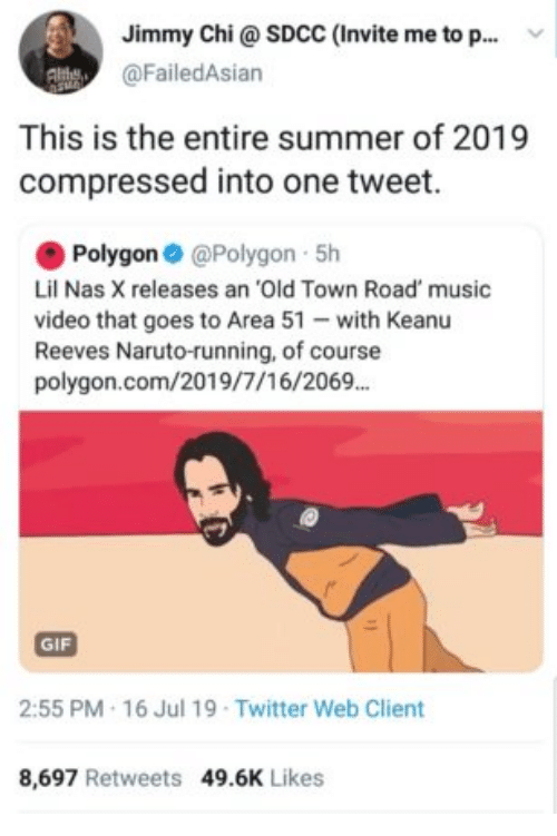 Invite: Jimmy Chi@ SDCC (Invite me to p..  @FailedAsian  This is the entire summer of 2019  compressed into one tweet.  Polygon @Polygon 5h  Lil Nas X releases an 'Old Town Road' music  video that goes to Area 51 with Keanu  Reeves Naruto-running, of course  polygon.com/2019/7/16/2069.  GIF  2:55 PM 16 Jul 19 Twitter Web Client  8,697 Retweets 49.6K Likes