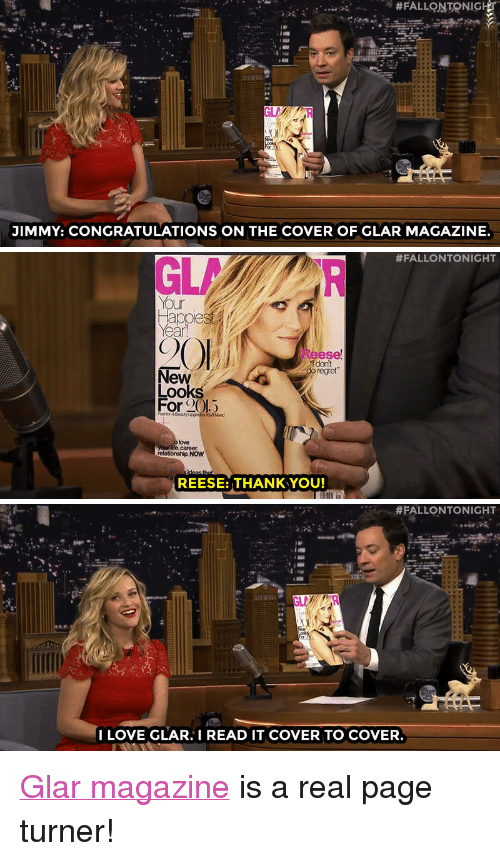"""Fashion, Love, and Regret: JIMMY: CONGRATULATIONS ON THE COVER OF GLAR MAGAZINE.   #FALLONTONIGHT  Your  20  C)  Reese  1 dont  regret  Ne  Loo  For 2( 1.5  Fashion&BooutyUgrades Youl Need  love  relationship, NOW  REESE: THANK YOU!   #FALLONTONIGHT  I LOVE GLAR. I READ IT COVER TO COVER <p><a href=""""http://www.nbc.com/the-tonight-show/segments/79141"""" target=""""_blank"""">Glar magazine</a> is a real page turner!</p>"""