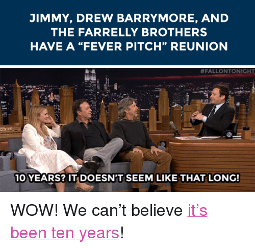 """Drew Barrymore: JIMMY, DREW BARRYMORE, AND  THE FARRELLY BROTHERS  HAVE A """"FEVER PITCH"""" REUNION   #FALLONTONIGH  10 YEARS? IT DOESN'T SEEM LIKE THAT LONG! <p>WOW! We can&rsquo;t believe<a href=""""https://www.youtube.com/watch?v=wGMMJLuzBU4&amp;index=2&amp;list=UU8-Th83bH_thdKZDJCrn88g"""" target=""""_blank"""">it&rsquo;s been ten years</a>!</p>"""