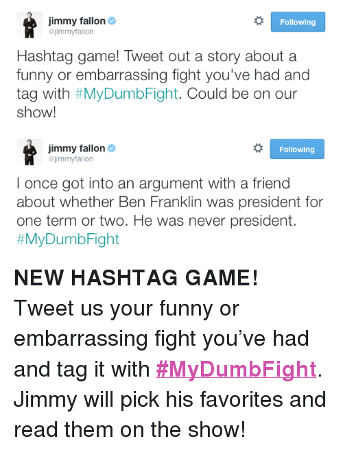 "Ben Franklin, Funny, and Jimmy Fallon: jimmy fallon  @jimmyfallon  Following  Hashtag game! Tweet out a story about a  funny or embarrassing fight you've had and  tag with #MyDumbFight. Could be on our  show!   jimmy fallon Φ  @jimmyfallon  Following  l once got into an argument with a friend  about whether Ben Franklin was president for  one term or two. He was never president.  <p><b>NEW HASHTAG GAME! </b></p><p>Tweet us your funny or embarrassing fight you've had and tag it with <b><a href=""https://twitter.com/hashtag/mydumbfight?f=realtime&amp;src=hash"" target=""_blank"">#MyDumbFight</a></b>. Jimmy will pick his favorites and read them on the show! </p>"