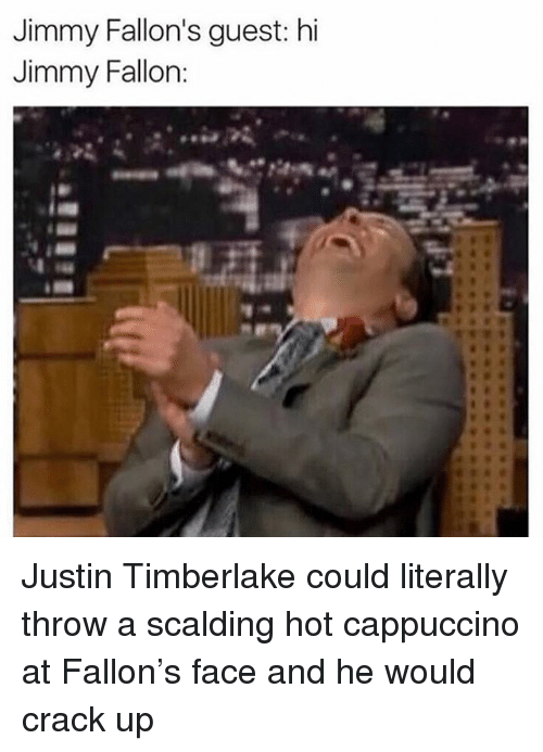cappuccino: Jimmy Fallon's guest: hi  Jimmy Fallon Justin Timberlake could literally throw a scalding hot cappuccino at Fallon's face and he would crack up