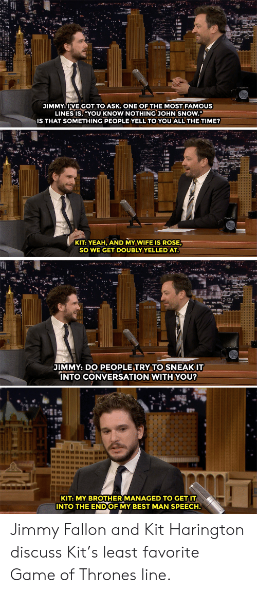 """Kit Harington: JIMMY: IVE GOT TO ASK. ONE OF THE MOST FAMOUS  LINES IS, """"YOU KNOW NOTHING JOHN SNOW.""""  IS THAT SOMETHING PEOPLE YELL TO YOU ALL THE TIME?  KIT: YEAH, AND MY WIFE IS ROSE  SO WE GET DOUBLYYELLEDAT  JIMMY: DO PEOPLE TRY TO SNEAKIT  NTO CONVERSATION WITH YOU?  KIT: MY BROTHER MANAGED TO GET IT  INTO THE ENDOF MY BEST MAN SPEECH. Jimmy Fallon and Kit Harington discuss Kit's least favorite Game of Thrones line."""
