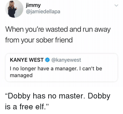 """Elf, Funny, and Kanye: Jimmy  @jamiedellapa  When you're wasted and run away  from your sober friend  KANYE WEST@kanyewest  I no longer have a manager. I can't be  managed """"Dobby has no master. Dobby is a free elf."""""""