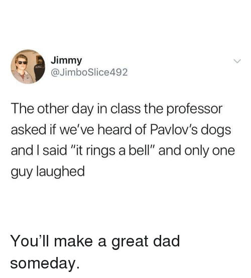 """Dad, Dogs, and Memes: Jimmy  @JimboSlice492  The other day in class the professor  asked if we've heard of Pavlov's dogs  and I said """"it rings a bell"""" and only one  guy laughed You'll make a great dad someday."""