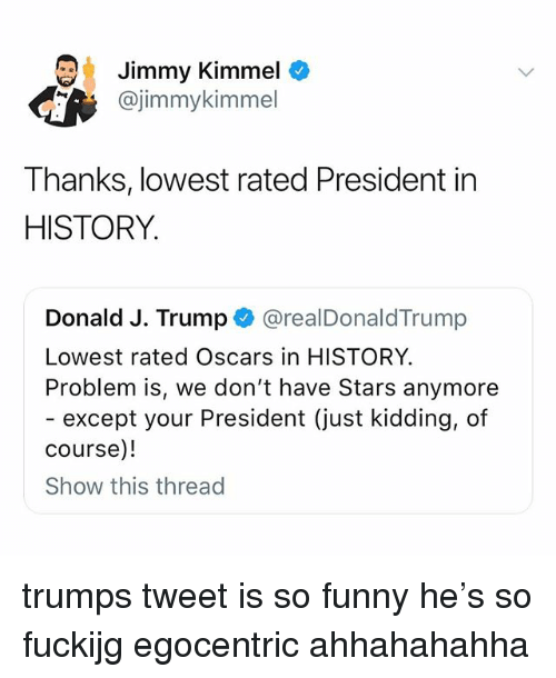 Jimmy Kimmel: Jimmy Kimmel  @jimmykimmel  Thanks, lowest rated President in  HISTORY.  Donald J. Trump @realDonaldTrump  Lowest rated Oscars in HISTORY  Problem is, we don't have Stars anymore  - except your President (just kidding, of  course)!  Show this thread trumps tweet is so funny he's so fuckijg egocentric ahhahahahha