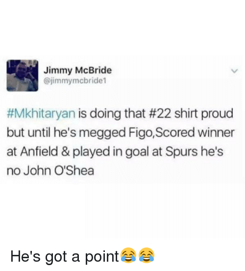 Jimmie: Jimmy McBride  @jimmy mcbride1  #Mkhitaryan is doing that #22 shirt proud  but until he's megged Figo, Scored winner  at Anfield & played in goal at Spurs he's  no John O'Shea He's got a point😂😂