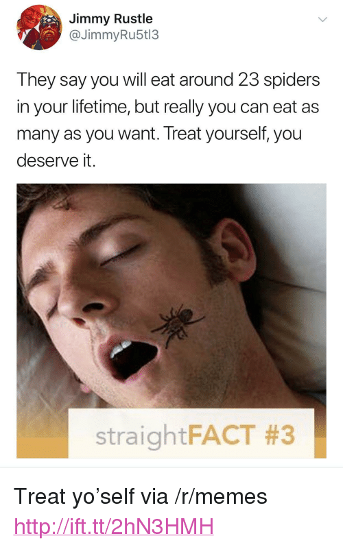 "Rustle: Jimmy Rustle  @JimmyRu5t13  They say you will eat around 23 spiders  in your lifetime, but really you can eat as  many as you want. Treat yourself, you  deserve it.  straightFACT <p>Treat yo'self via /r/memes <a href=""http://ift.tt/2hN3HMH"">http://ift.tt/2hN3HMH</a></p>"