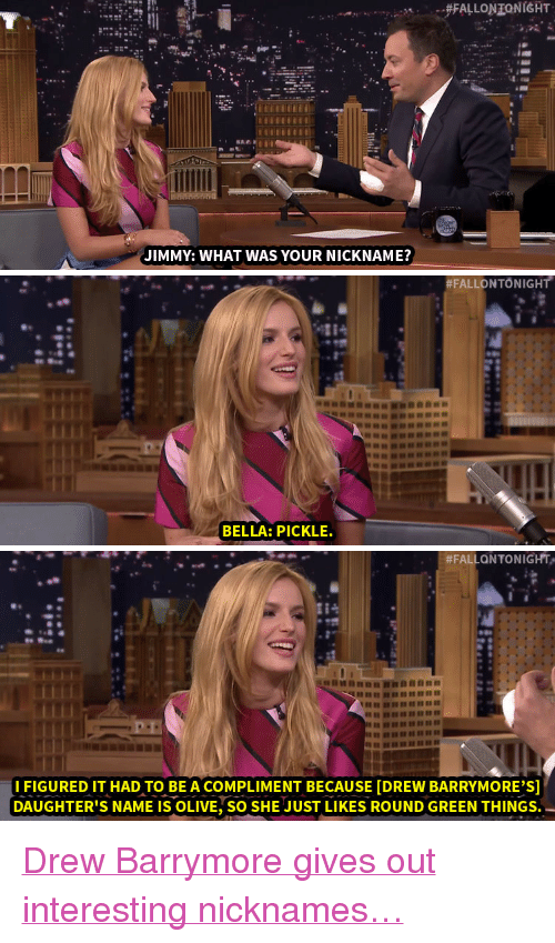"""Drew Barrymore: JIMMY: WHAT WAS YOUR NICKNAME?   #FALLO NTO NIGHT  BELLA: PICKLE.   #FALLONTONIGHT.""""  IFIGURED IT HAD TO BE A COMPLIMENT BECAUSE [DREW BARRYMORE'S]  DAUGHTER'S NAME IS OLIVE, SO SHE JUST LIKES ROUND GREEN THINGS. <p><a href=""""http://www.nbc.com/the-tonight-show/video/drew-barrymore-nicknamed-bella-thorne-pickle/2887120"""" target=""""_blank"""">Drew Barrymore gives out interesting nicknames&hellip;</a><br/></p>"""