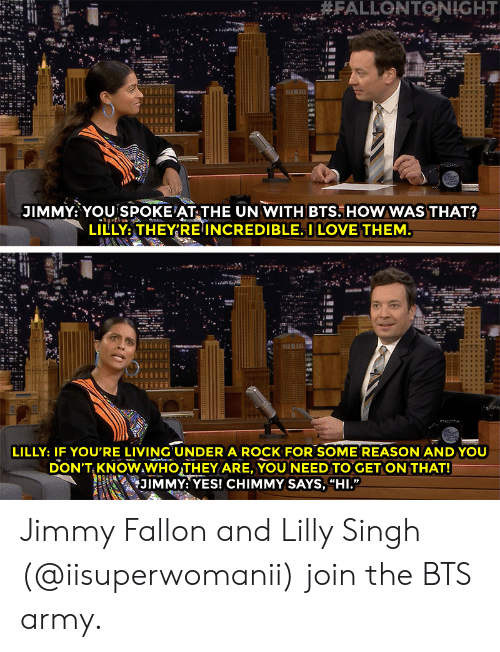 "Jimmy Fallon, Love, and Target: JIMMY: YOU SPOKE AT THE UN WITH BTS. HOWWAS THAT?  LILLY,THEY'RE INCREDIBLE. I LOVE THEM  LILLY: IF YOU'RE LIVING UNDER A ROCK FOR SOME REASON ANDYOU  DON'T KNOWAWHOTHEY ARE, YOU NEED TO GET ON THAT!  i 幻1MMY: YES! CHIMMY SAYS, ""HI."" Jimmy Fallon and Lilly Singh (@iisuperwomanii) join the BTS army."
