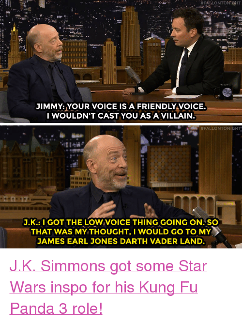 """J.K. Simmons: JIMMY: YOUR VOICE IS A FRIENDLY VOICE  I WOULDN'T CAST YOU AS AVILLAIN   #FALLONTONICHT""""  J.K.: I GOT THE LOW VOICE THING GOING ON.SO  THAT WAS MY THOUGHT, I WOULD GO TO MY  JAMES EARL JONES DARTH VADER LAND <p><a href=""""http://www.nbc.com/the-tonight-show/video/jk-simmons-does-his-best-darth-vader-voice-for-kung-fu-panda-3/2964265"""" target=""""_blank"""">J.K. Simmons got some Star Wars inspo for his Kung Fu Panda 3 role!</a><br/></p>"""