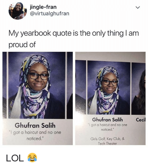 "Club, Girls, and Haircut: jingle-frarn  @virtualghufran  My yearbook quote is the only thing I am  proud of  Ghufran Salih  ""I got a haircut and no one  noticed.  Cecil  Ghufran Salih  ""I got a haircut and no one  noticed.""  Girls Golf, Key Club, &  Tech Theater LOL 😂"