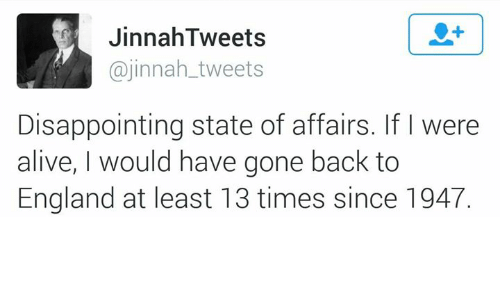 Alive, Disappointed, and England: Jinnah Tweets  @jinnah tweets  Disappointing state of affairs. If were  alive, would have gone back to  England at least 13 times since 1947.