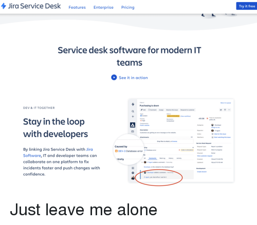 resolve: Jira Service Desk FeaturesEnterprise Pricing  Try it free  Service desk software for modern IT  teams  See it in action  TSM-  Return to queue  Purchasing is down  DEV &IT TOGETHER  Edit CommentAssign Resolve this issue  Type  B Incident  Priority  t High  Respond to customer  (View workflon  45:36 1 Time to resolution  Stay in the loop  Assign to me  Reporter  IT Agent  with developers  Customers are getting an error message on the website  Vote for this issue  Watchers  Start watching this issue  Drop files to attach, or browse  Service Desk Request  Caused by  Report a problem  Work in progress  Portal  Request type  d by  By linking Jira Service Desk with Jirc  Software, IT and developer teams can  collaborate on one platform to fix  incidents faster and push changes with  confidence.  DEV-3 Database error 3Dtase error  WORK IN PROGRESS Request type  Channel  View customer request  Created  ctivity  CommentsWork log History Activity  5Jul17 9:20PM  IT Agent added a comment-Yesterday  6Jul/t7 8:15 AM  Developer, is this related to the database bug  Create branch  Developer added a comment-Yesterday  IT Agent, yes. fuck off so I can fx Just leave me alone