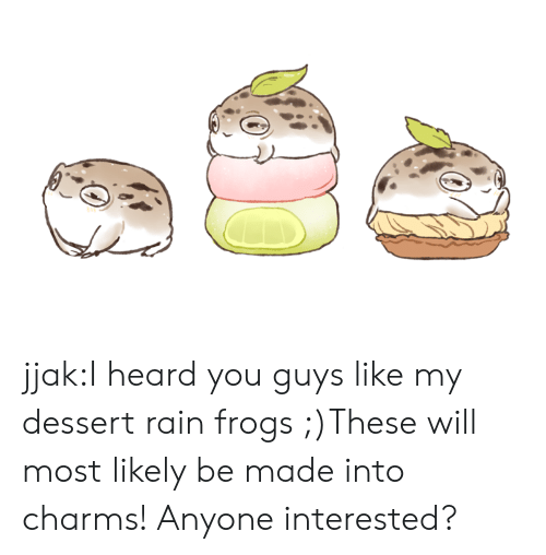 Raine: jjak:I heard you guys like my dessert rain frogs ;)These will most likely be made into charms! Anyone interested?