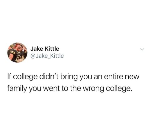 College, Family, and New: Jke Kitte  @Jake_Kittle  If college didn't bring you an entire new  family you went to the wrong college.