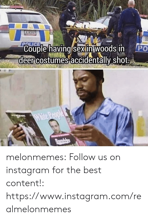 Deer, Instagram, and Police: JLR297  POLICE  PO  Couple having/sexinwoods in  deer costumes accidentally shot  White People  Bonahlyp melonmemes:  Follow us on instagram for the best content!: https://www.instagram.com/realmelonmemes