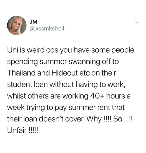 40 Hours A Week: JM  @jxssmitchell  Uni is weird cos you have some people  spending summer swanning off to  Thailand and Hideout etc on their  student loan without having to work,  whilst others are working 40+ hours a  week trying to pay summer rent that  their loan doesn't cover. Why!!! So!!!!  Unfair !!!!