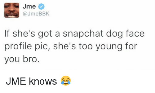 Dog Faces: Jme  @JmeBBK  If she's got a snapchat dog face  profile pic, she's too young for  you bro JME knows 😂