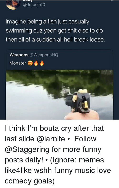Funny, Goals, and Love: @Jmpoint0  imagine being a fish just casually  swimming cuz yeen got shit else to do  then all of a sudden all hell break loose.  Weapons @WeaponsHQ  Monster I think I'm bouta cry after that last slide @larnite • ➫➫➫ Follow @Staggering for more funny posts daily! • (Ignore: memes like4like wshh funny music love comedy goals)