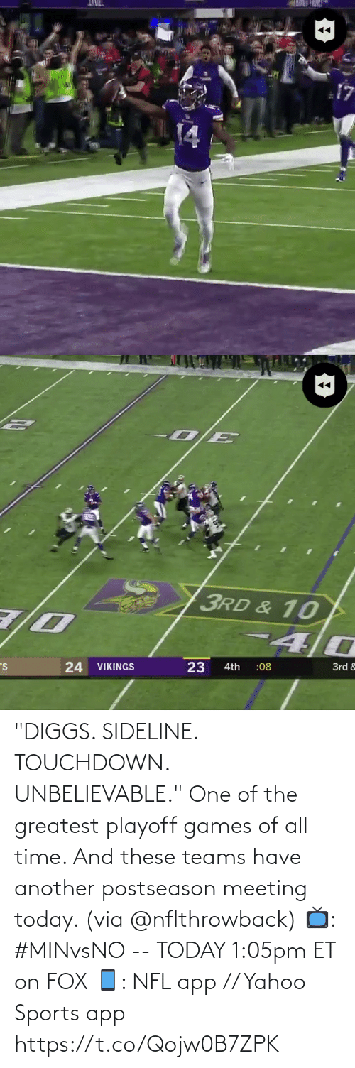 "3Rd: JMULL  14   3RD & 10  24 VIKINGS  23  3rd &  :08  4th ""DIGGS. SIDELINE. TOUCHDOWN. UNBELIEVABLE.""  One of the greatest playoff games of all time. And these teams have another postseason meeting today. (via @nflthrowback)  📺: #MINvsNO -- TODAY 1:05pm ET on FOX 📱: NFL app // Yahoo Sports app https://t.co/Qojw0B7ZPK"