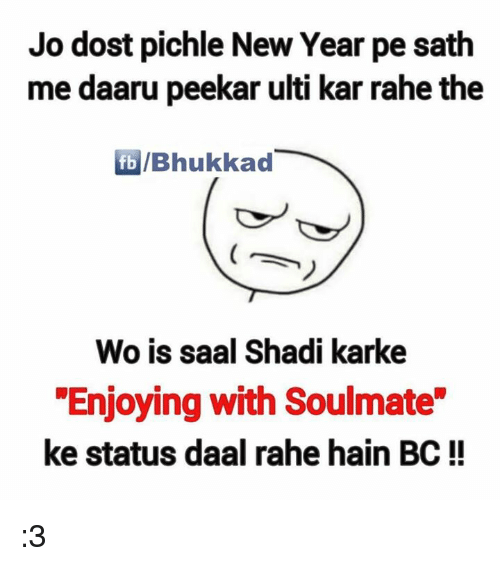 "kark: Jo dost pichle New Year pe sath  me daaru peekar ulti kar rahe the  fb /Bhukkad  Wo is saal Shadi karke  ""Enjoying with Soulmate  ke status daal rahe hain BC :3"