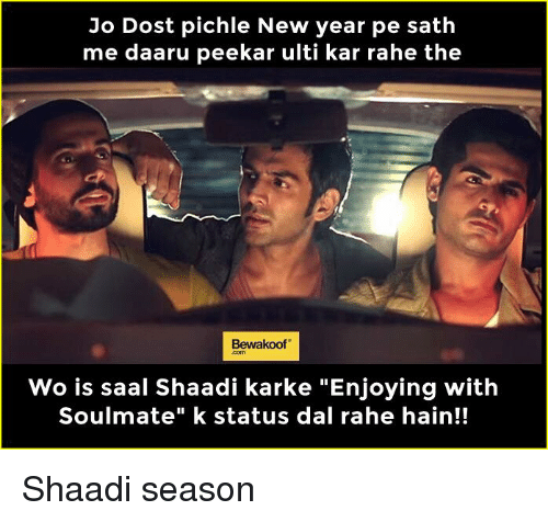 "kark: Jo Dost pichle New year pe sath  me daaru peekar ulti kar rahe the  Bewakoof  Wo is saal Shaadi karke ""Enjoying with  Soulmate"" k status dal rahe hain!! Shaadi season"