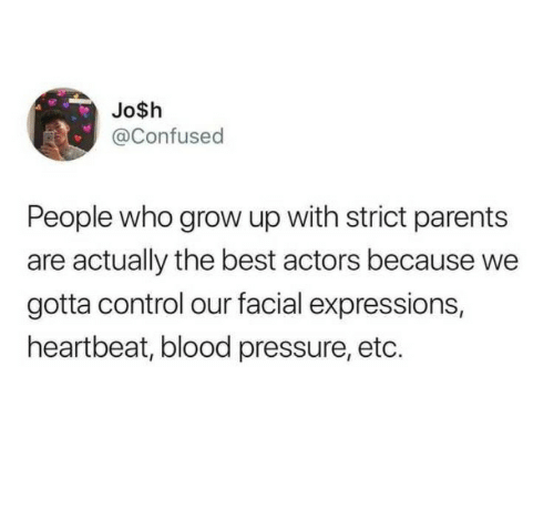 Blood Pressure: Jo$h  @Confused  People who grow up with strict parents  are actually the best actors because we  gotta control our facial expressions,  heartbeat, blood pressure, etc.