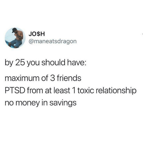 Maximum: JO$H  @maneatsdragon  by 25 you should have:  maximum of 3 friends  PTSD from at least 1 toxic relationship  no money in savings