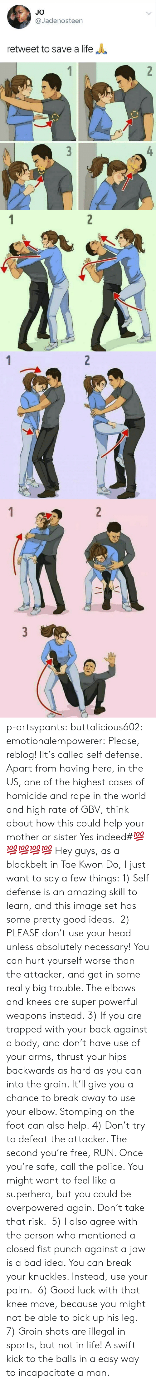 Elbows: JO  @Jadenosteen  retweet to save a life   3  4   2  1   2  1   2  3  1 p-artsypants: buttalicious602:  emotionalempowerer: Please, reblog! IIt's called self defense. Apart from having here, in the US, one of the highest cases of homicide and rape in the world and high rate of GBV, think about how this could help your mother or sister  Yes indeed#💯💯💯💯💯  Hey guys, as a blackbelt in Tae Kwon Do, I just want to say a few things: 1) Self defense is an amazing skill to learn, and this image set has some pretty good ideas.  2) PLEASE don't use your head unless absolutely necessary! You can hurt yourself worse than the attacker, and get in some really big trouble. The elbows and knees are super powerful weapons instead. 3) If you are trapped with your back against a body, and don't have use of your arms, thrust your hips backwards as hard as you can into the groin. It'll give you a chance to break away to use your elbow. Stomping on the foot can also help. 4) Don't try to defeat the attacker. The second you're free, RUN. Once you're safe, call the police. You might want to feel like a superhero, but you could be overpowered again. Don't take that risk.  5) I also agree with the person who mentioned a closed fist punch against a jaw is a bad idea. You can break your knuckles. Instead, use your palm.  6) Good luck with that knee move, because you might not be able to pick up his leg. 7) Groin shots are illegal in sports, but not in life! A swift kick to the balls in a easy way to incapacitate a man.