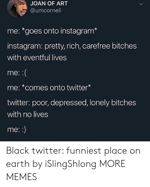 Dank, Instagram, and Memes: JOAN OF ART  @umcornell  me: *goes onto instagram*  instagram: pretty, rich, carefree bitches  with eventful lives  me:  me: *comes onto twitter  twitter: poor, depressed, lonely bitches  with no lives  me:: Black twitter: funniest place on earth by iSlingShlong MORE MEMES