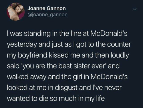 disgust: Joanne Gannon  @joanne gannon  I was standing in the line at McDonald's  yesterday and just as I got to the counter  my boyfriend kissed me and then loudly  said 'you are the best sister ever' and  walked away and the girl in McDonald's  looked at me in disgust and I've never  wanted to die so much in my life