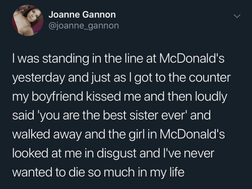 away: Joanne Gannon  @joanne_gannon  I was standing in the line at McDonald's  yesterday and just as I got to the counter  my boyfriend kissed me and then loudly  said 'you are the best sister ever' and  walked away and the girl in McDonald's  looked at me in disgust and l've never  wanted to die so much in my life