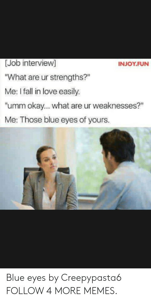 "Okay What: [Job interview]  INJOY.FUN  ""What are ur strengths?""  Me: I fall in love easily.  ""umm okay.... what are ur weaknesses?""  Me: Those blue eyes of yours. Blue eyes by Creepypasta6 FOLLOW 4 MORE MEMES."