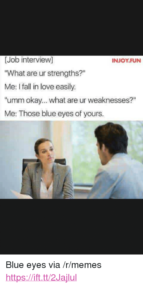 "Okay What: [Job interview]  What are ur strengths?""  Me: I fall in love easily.  ""umm okay... what are ur weaknesses?""  Me: Those blue eyes of yours.  INJOY.FUN <p>Blue eyes via /r/memes <a href=""https://ift.tt/2Jajlul"">https://ift.tt/2Jajlul</a></p>"
