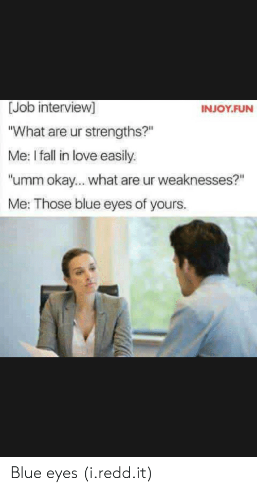 "Okay What: [Job interview]  What are ur strengths?""  Me: I fall in love easily.  umm okay... what are ur weaknesses?""  Me: Those blue eyes of yours.  INJOY.FUN Blue eyes (i.redd.it)"